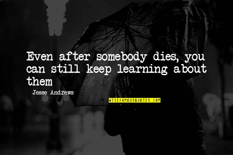 Keep On Learning Quotes By Jesse Andrews: Even after somebody dies, you can still keep