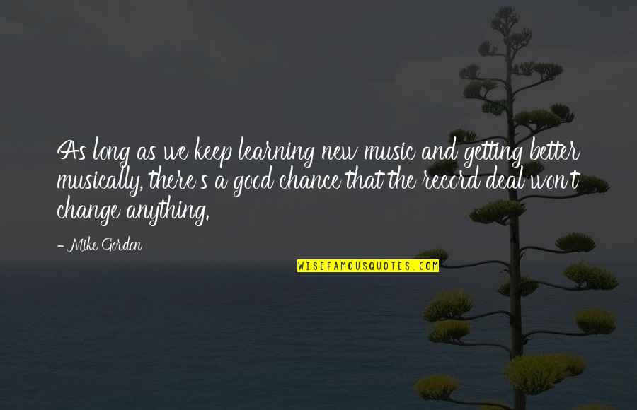 Keep On Learning Quotes By Mike Gordon: As long as we keep learning new music