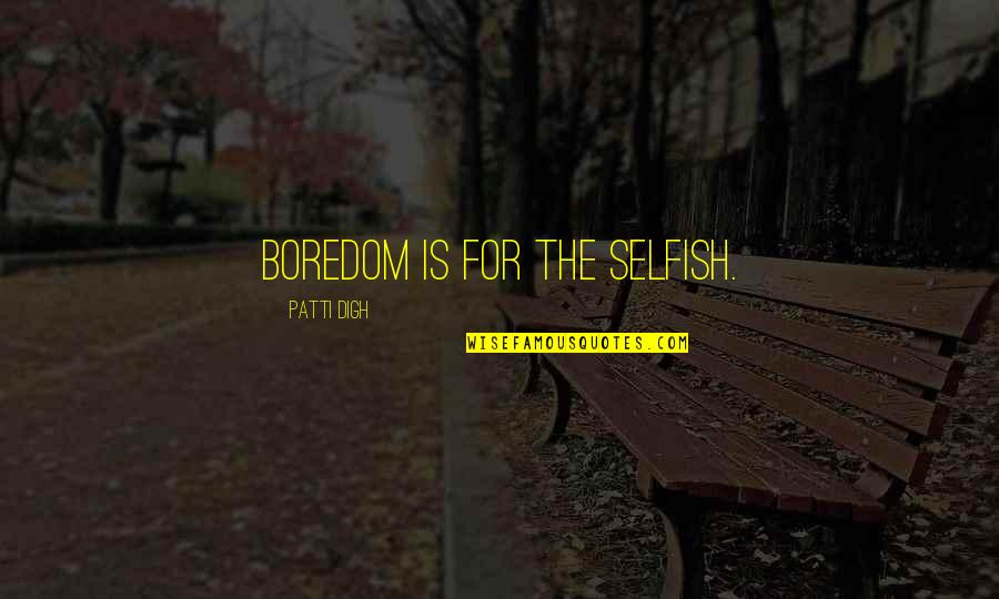 Keep On Learning Quotes By Patti Digh: Boredom is for the selfish.