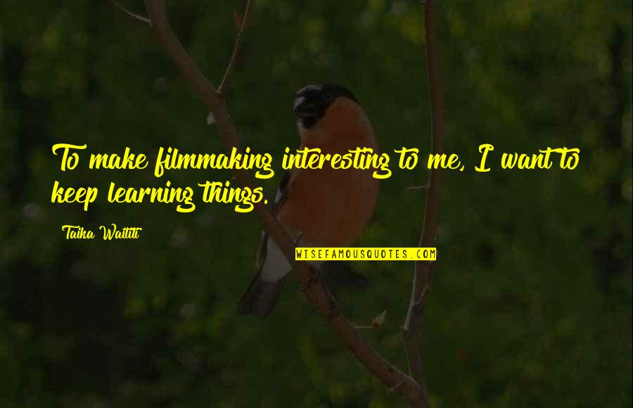 Keep On Learning Quotes By Taika Waititi: To make filmmaking interesting to me, I want