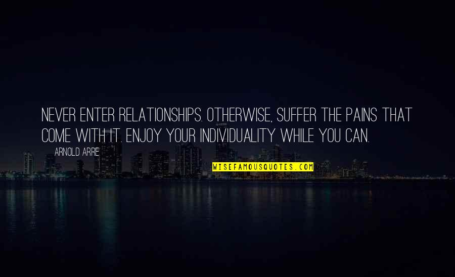 Keep Room Clean Quotes By Arnold Arre: Never enter relationships. Otherwise, suffer the pains that