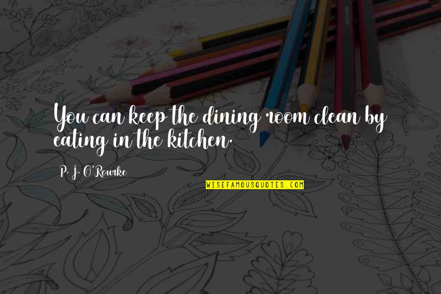 Keep Room Clean Quotes By P. J. O'Rourke: You can keep the dining room clean by
