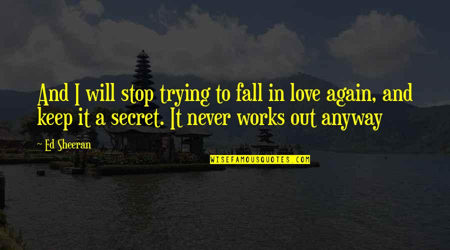 Keep Trying For Love Quotes By Ed Sheeran: And I will stop trying to fall in