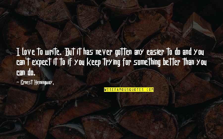 Keep Trying For Love Quotes By Ernest Hemingway,: I love to write. But it has never