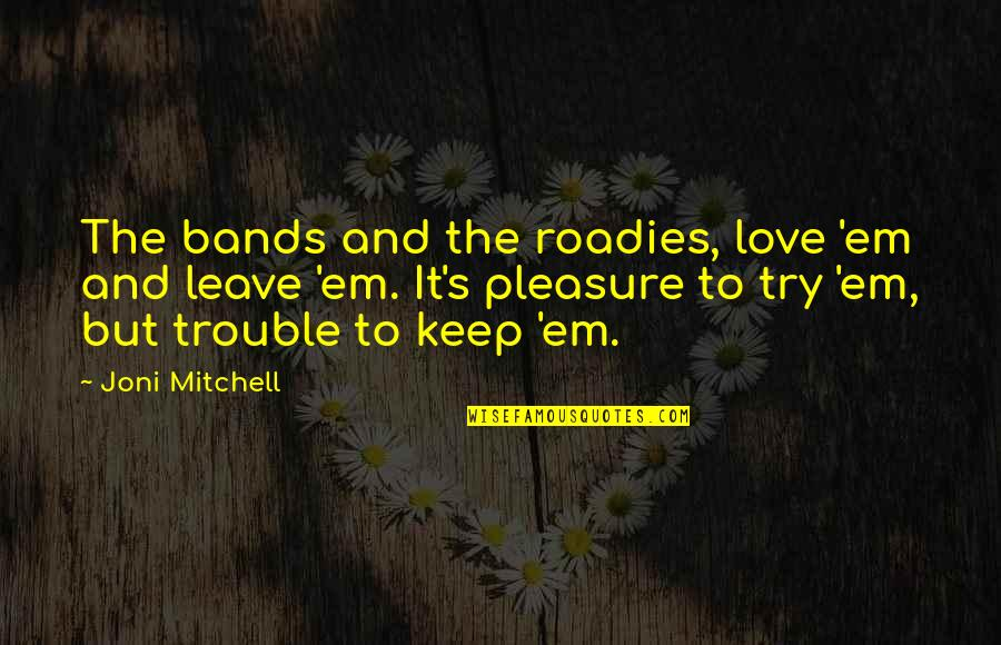 Keep Trying For Love Quotes By Joni Mitchell: The bands and the roadies, love 'em and