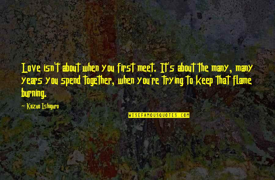 Keep Trying For Love Quotes By Kazuo Ishiguro: Love isn't about when you first meet. It's