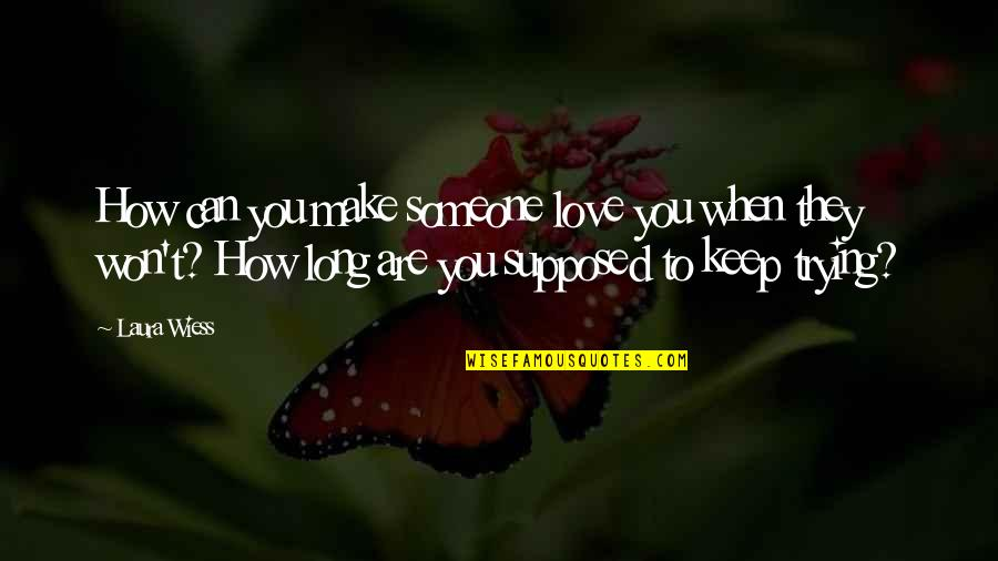 Keep Trying For Love Quotes By Laura Wiess: How can you make someone love you when
