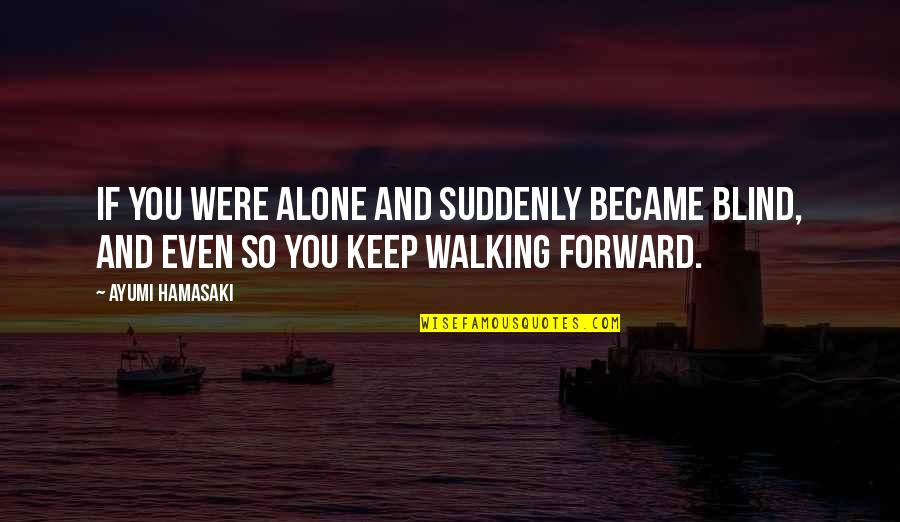 Keep Walking Quotes By Ayumi Hamasaki: If you were alone and suddenly became blind,