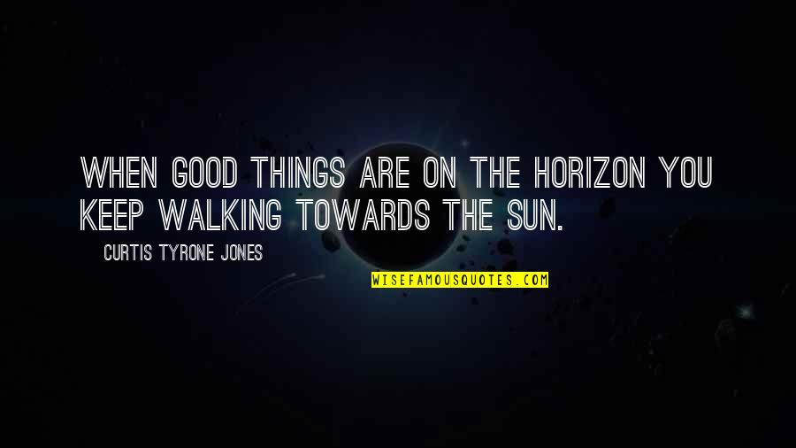 Keep Walking Quotes By Curtis Tyrone Jones: When good things are on the horizon you