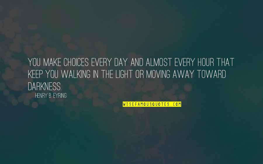 Keep Walking Quotes By Henry B. Eyring: You make choices every day and almost every