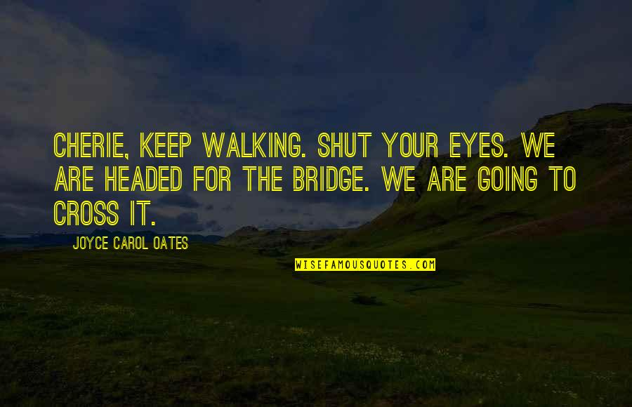 Keep Walking Quotes By Joyce Carol Oates: Cherie, keep walking. Shut your eyes. We are