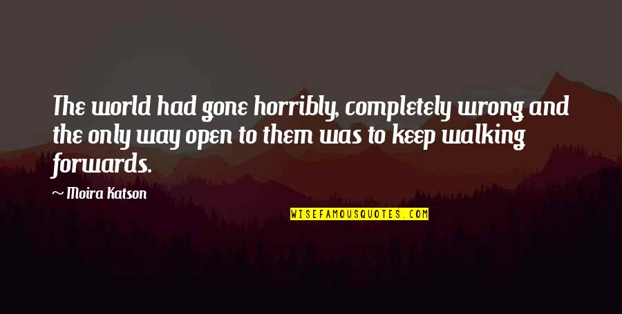 Keep Walking Quotes By Moira Katson: The world had gone horribly, completely wrong and