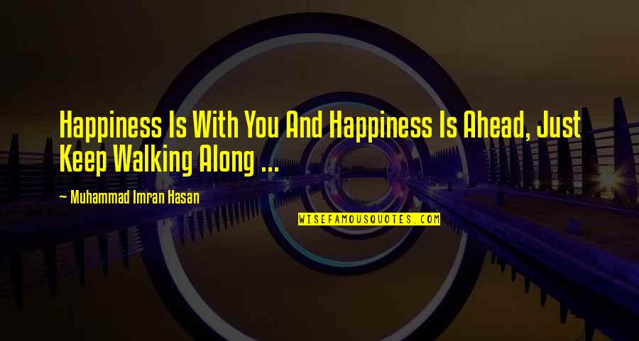 Keep Walking Quotes By Muhammad Imran Hasan: Happiness Is With You And Happiness Is Ahead,