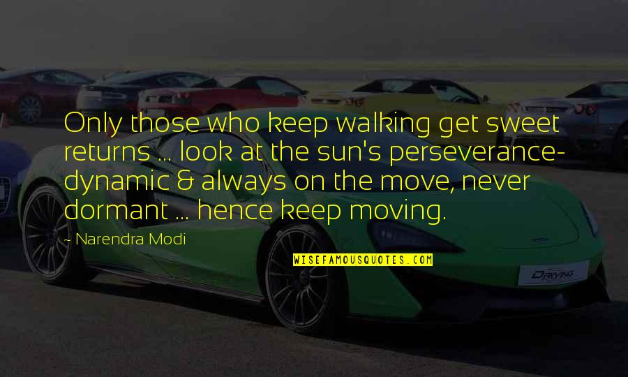 Keep Walking Quotes By Narendra Modi: Only those who keep walking get sweet returns