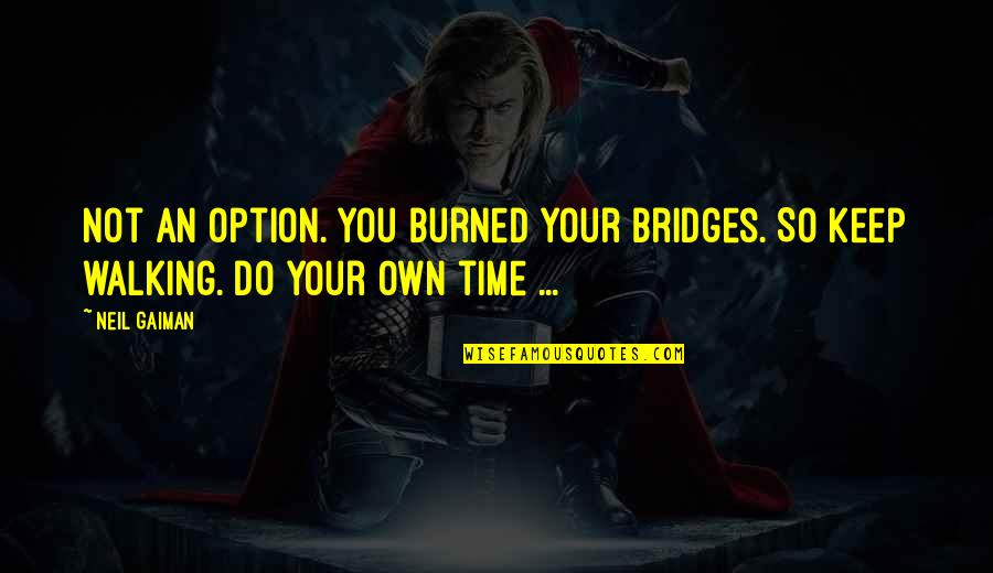 Keep Walking Quotes By Neil Gaiman: Not an option. You burned your bridges. So