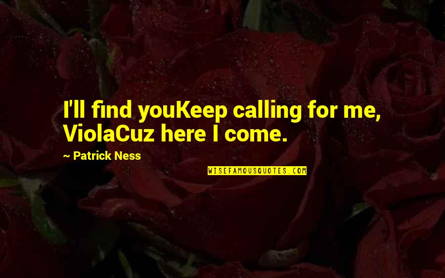 Keep Walking Quotes By Patrick Ness: I'll find youKeep calling for me, ViolaCuz here