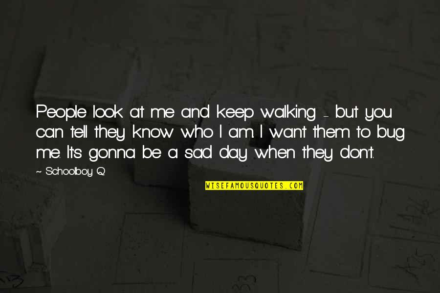 Keep Walking Quotes By Schoolboy Q: People look at me and keep walking -