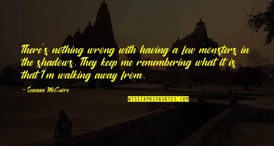 Keep Walking Quotes By Seanan McGuire: There's nothing wrong with having a few monsters