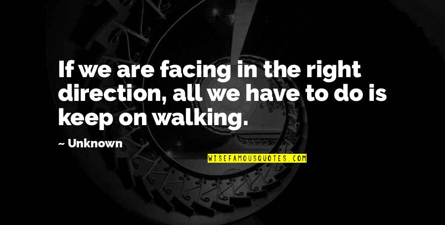 Keep Walking Quotes By Unknown: If we are facing in the right direction,
