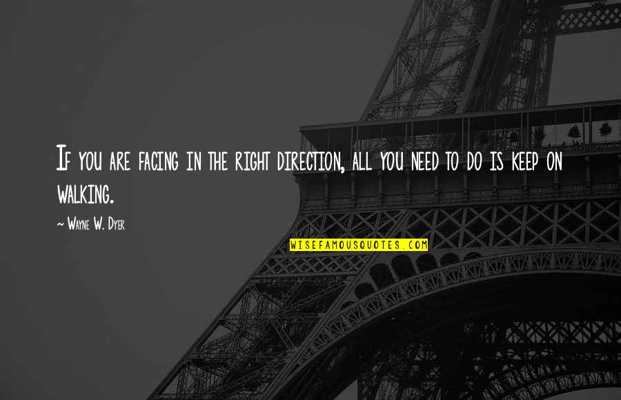 Keep Walking Quotes By Wayne W. Dyer: If you are facing in the right direction,