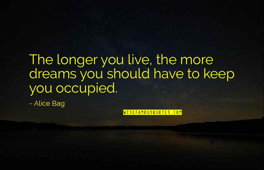 Keep Your Hopes Up Quotes By Alice Bag: The longer you live, the more dreams you