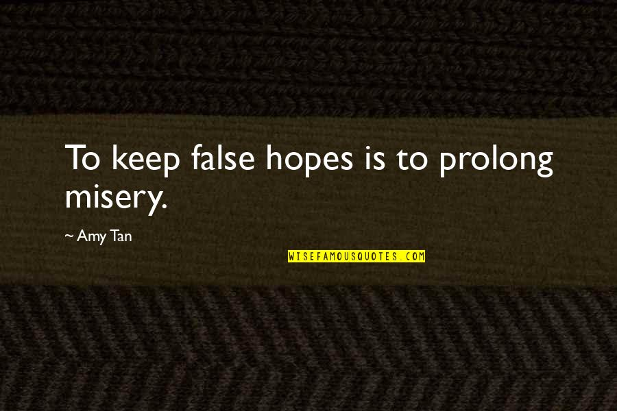 Keep Your Hopes Up Quotes By Amy Tan: To keep false hopes is to prolong misery.