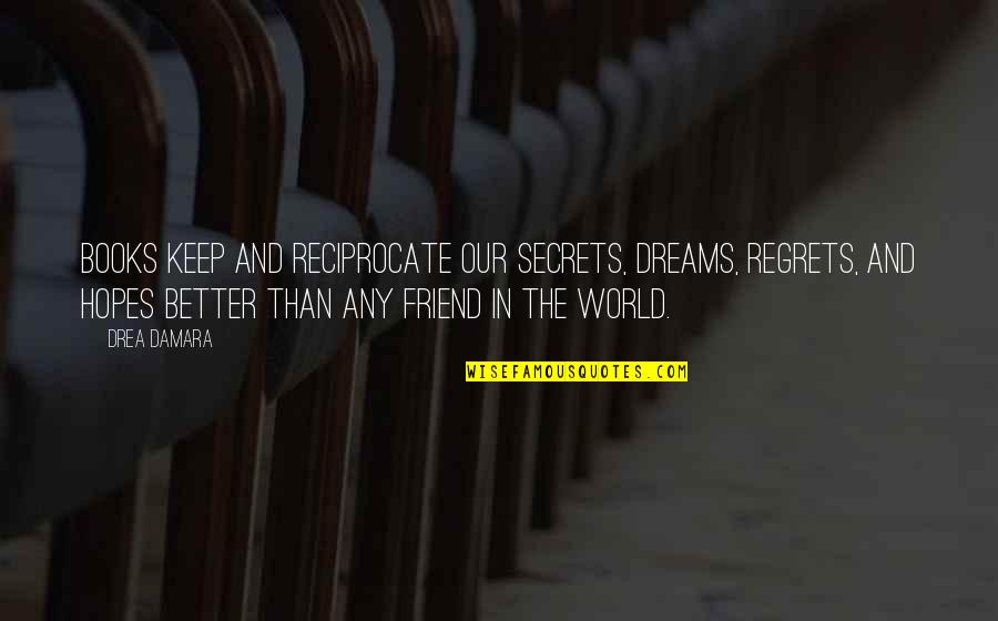 Keep Your Hopes Up Quotes By Drea Damara: Books keep and reciprocate our secrets, dreams, regrets,