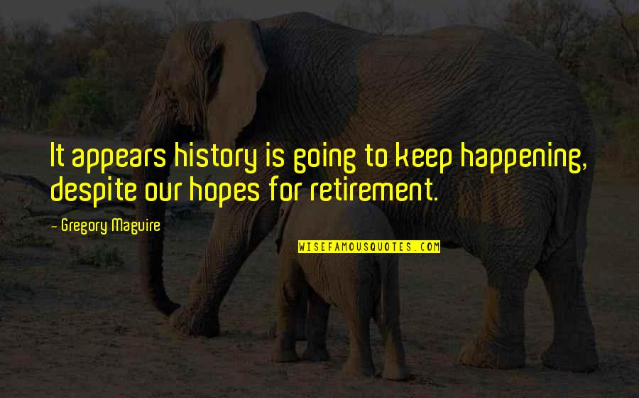 Keep Your Hopes Up Quotes By Gregory Maguire: It appears history is going to keep happening,