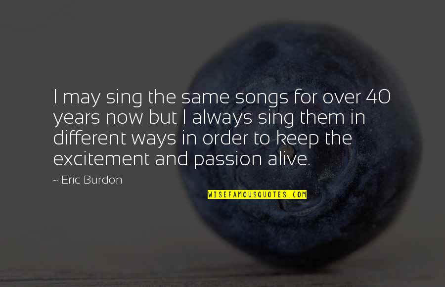 Keep Your Passion Alive Quotes By Eric Burdon: I may sing the same songs for over