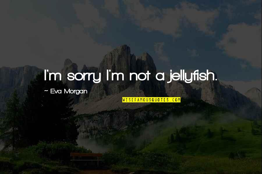 Keeped Quotes By Eva Morgan: I'm sorry I'm not a jellyfish.