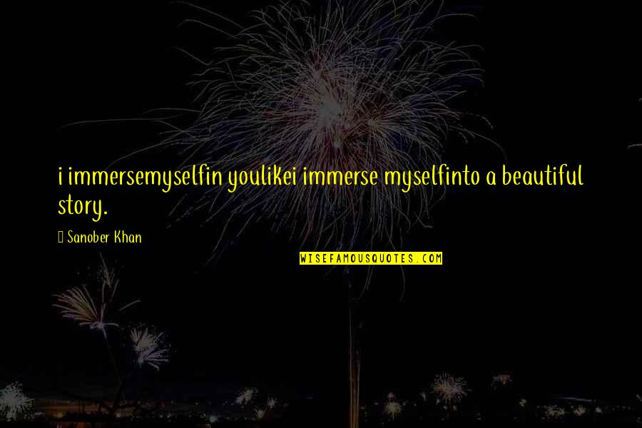Keeped Quotes By Sanober Khan: i immersemyselfin youlikei immerse myselfinto a beautiful story.