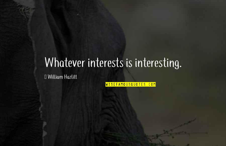 Keeped Quotes By William Hazlitt: Whatever interests is interesting.
