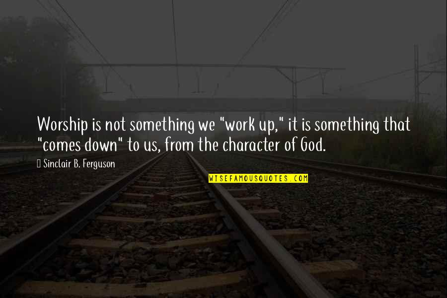 """Keeping A Relationship Together Quotes By Sinclair B. Ferguson: Worship is not something we """"work up,"""" it"""