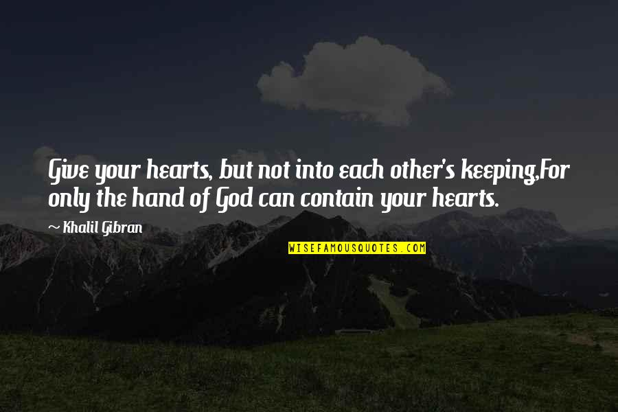 Keeping God In Your Heart Quotes By Khalil Gibran: Give your hearts, but not into each other's