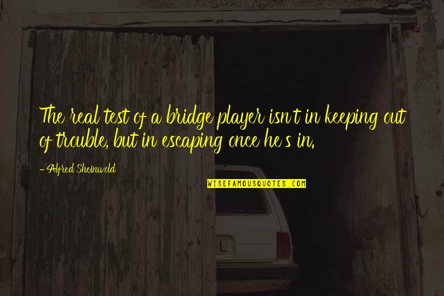 Keeping It Real Quotes By Alfred Sheinwold: The real test of a bridge player isn't