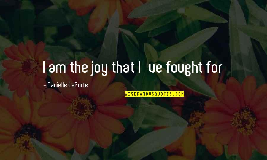 Keeping It Real Quotes By Danielle LaPorte: I am the joy that I've fought for