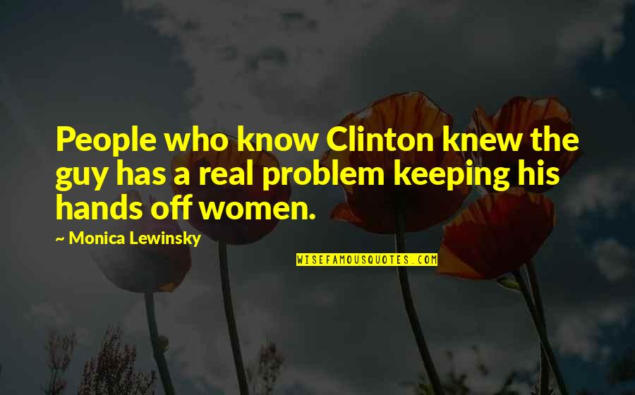 Keeping It Real Quotes By Monica Lewinsky: People who know Clinton knew the guy has