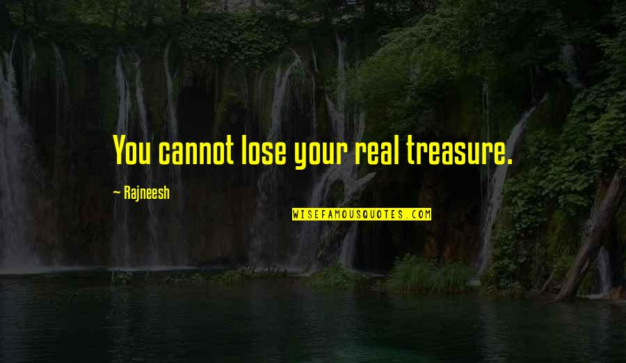 Keeping It Real Quotes By Rajneesh: You cannot lose your real treasure.