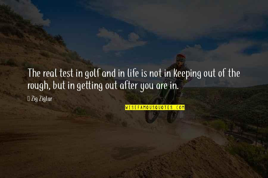 Keeping It Real Quotes By Zig Ziglar: The real test in golf and in life