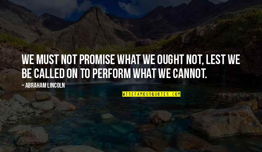 Keeping Our Promises Quotes By Abraham Lincoln: We must not promise what we ought not,
