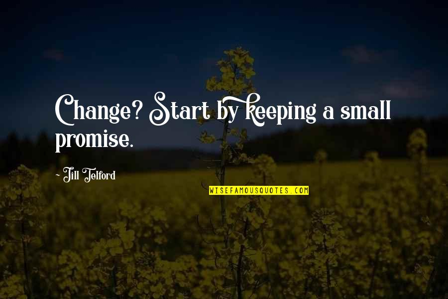 Keeping Our Promises Quotes By Jill Telford: Change? Start by keeping a small promise.