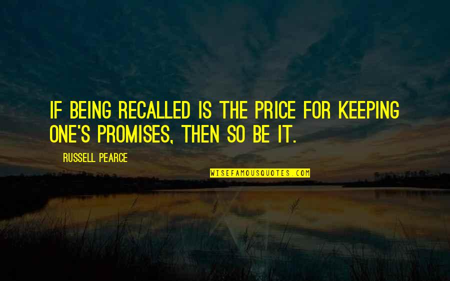 Keeping Our Promises Quotes By Russell Pearce: If being recalled is the price for keeping