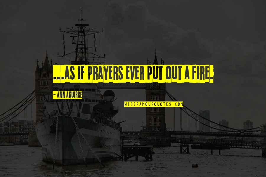 Keeping Things The Same Quotes By Ann Aguirre: ...as if prayers ever put out a fire.