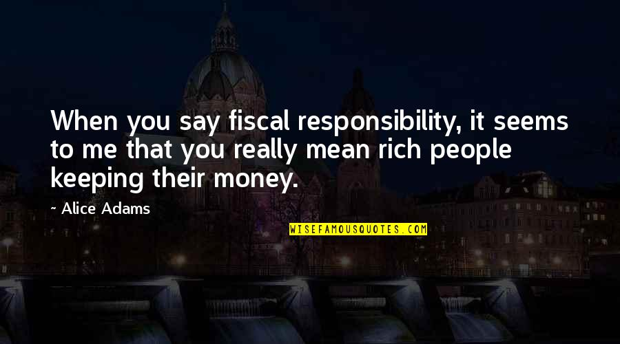 Keeping Your Money Quotes By Alice Adams: When you say fiscal responsibility, it seems to