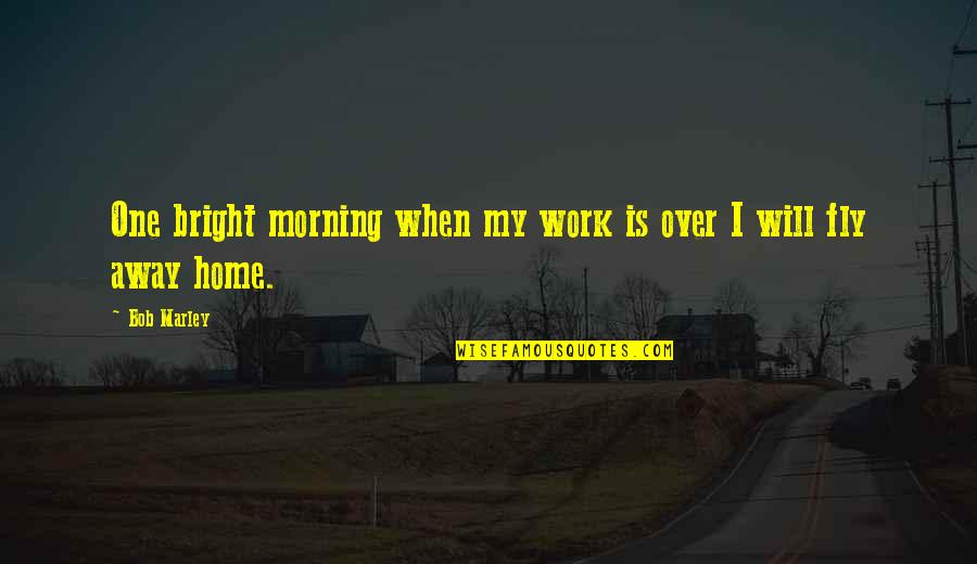 Keeping Your Money Quotes By Bob Marley: One bright morning when my work is over