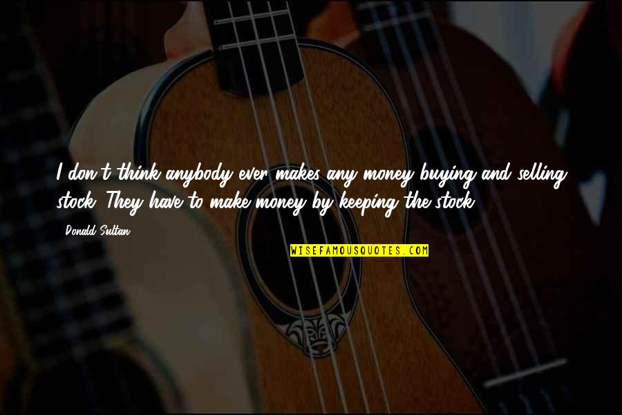 Keeping Your Money Quotes By Donald Sultan: I don't think anybody ever makes any money