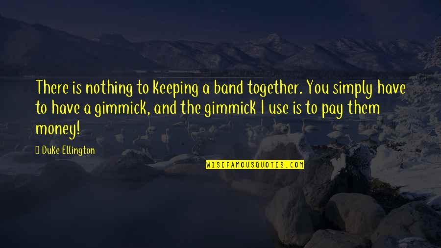Keeping Your Money Quotes By Duke Ellington: There is nothing to keeping a band together.