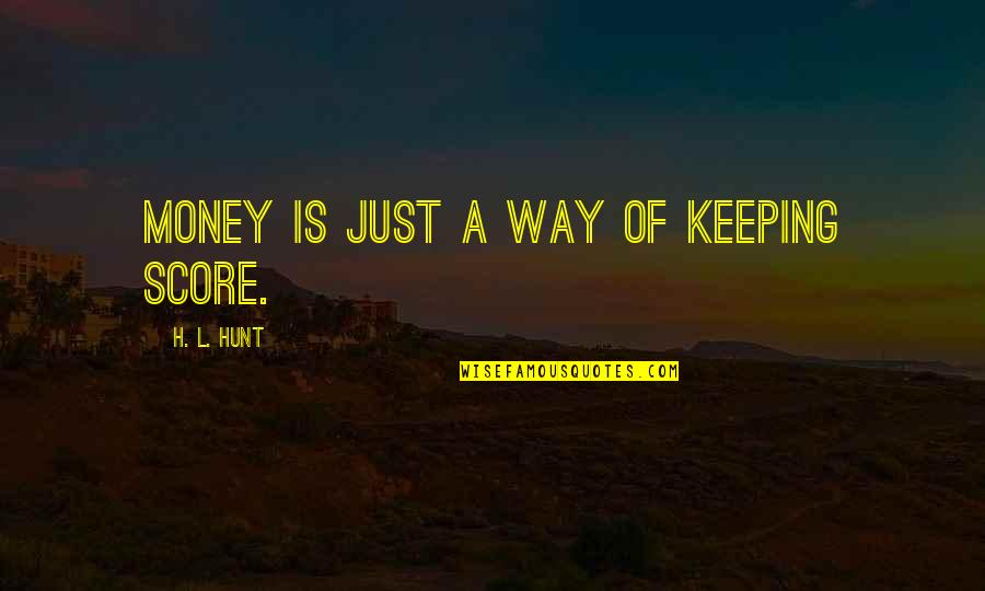 Keeping Your Money Quotes By H. L. Hunt: Money is just a way of keeping score.