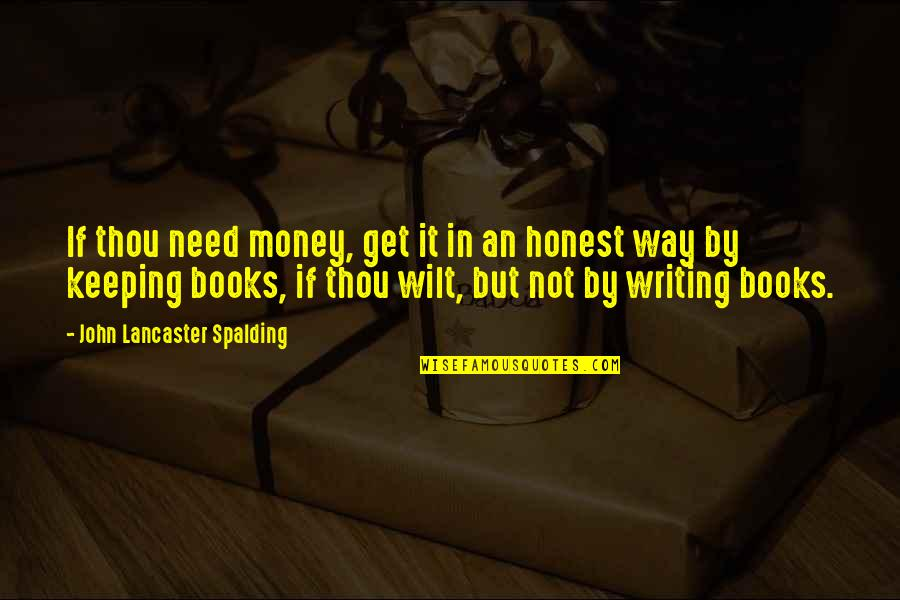 Keeping Your Money Quotes By John Lancaster Spalding: If thou need money, get it in an