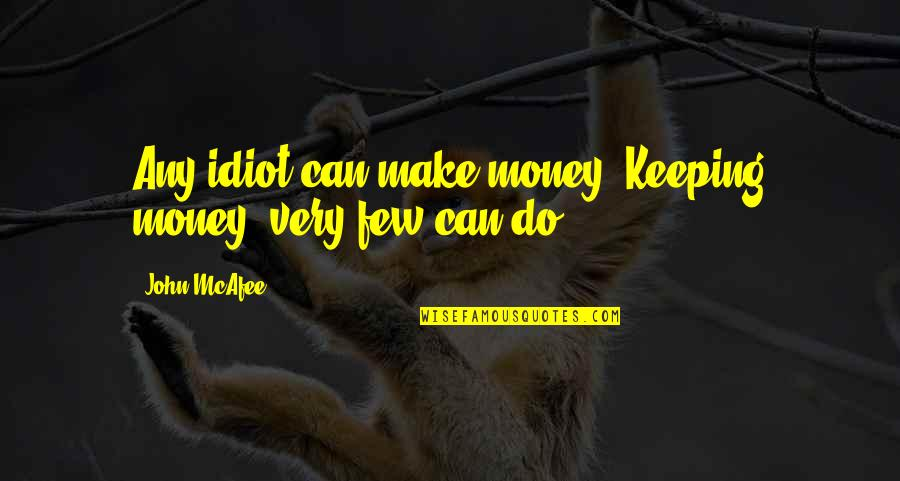 Keeping Your Money Quotes By John McAfee: Any idiot can make money. Keeping money, very